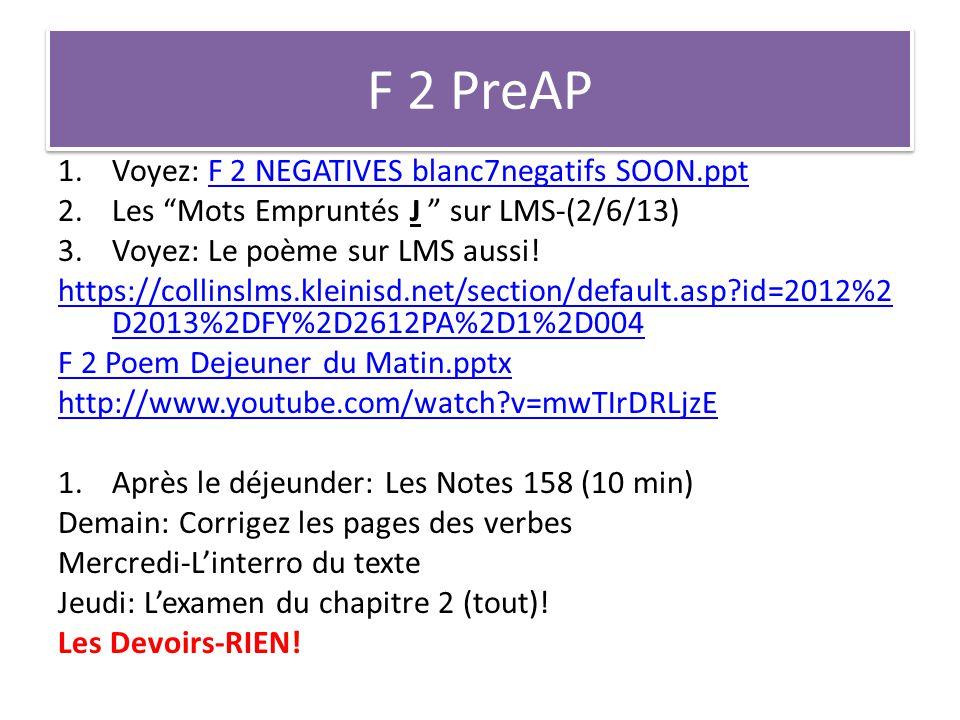 F 2 PreAP 1.Voyez: F 2 NEGATIVES blanc7negatifs SOON.pptF 2 NEGATIVES blanc7negatifs SOON.ppt 2.Les Mots Empruntés J sur LMS-(2/6/13) 3.Voyez: Le poème sur LMS aussi.