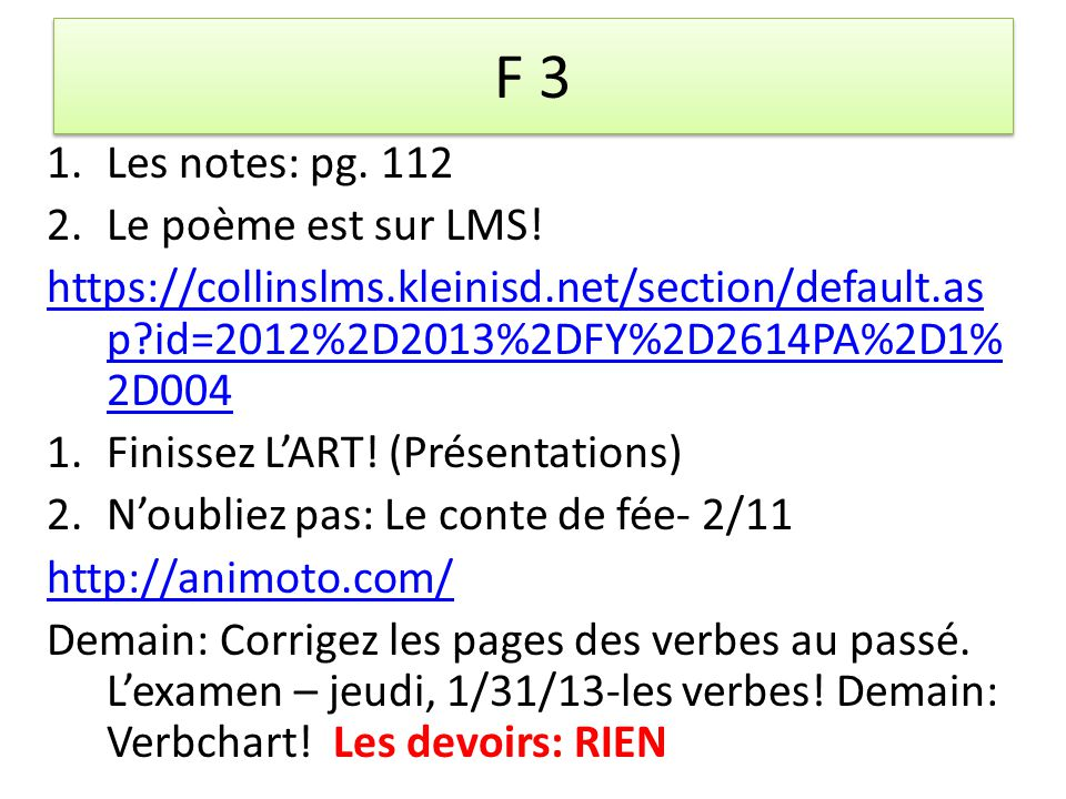 F 3 1.Les notes: pg. 112 2.Le poème est sur LMS! https://collinslms.kleinisd.net/section/default.as p?id=2012%2D2013%2DFY%2D2614PA%2D1% 2D004 1.Finiss