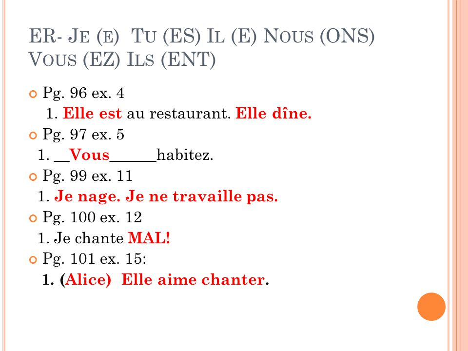 ER- J E ( E ) T U (ES) I L (E) N OUS (ONS) V OUS (EZ) I LS (ENT) Pg. 96 ex. 4 1. Elle est au restaurant. Elle dîne. Pg. 97 ex. 5 1. __ Vous ______habi
