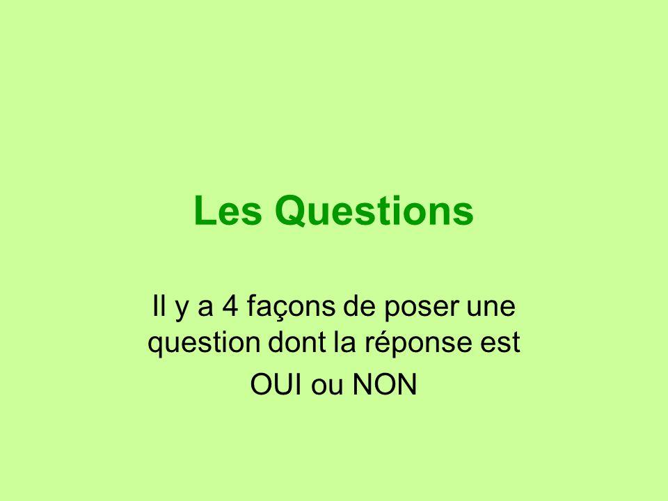 Les Questions Il y a 4 façons de poser une question dont la réponse est OUI ou NON