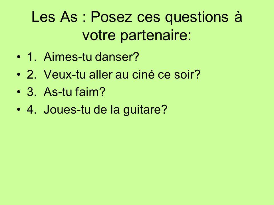 Les As : Posez ces questions à votre partenaire: 1. Aimes-tu danser? 2. Veux-tu aller au ciné ce soir? 3. As-tu faim? 4. Joues-tu de la guitare?