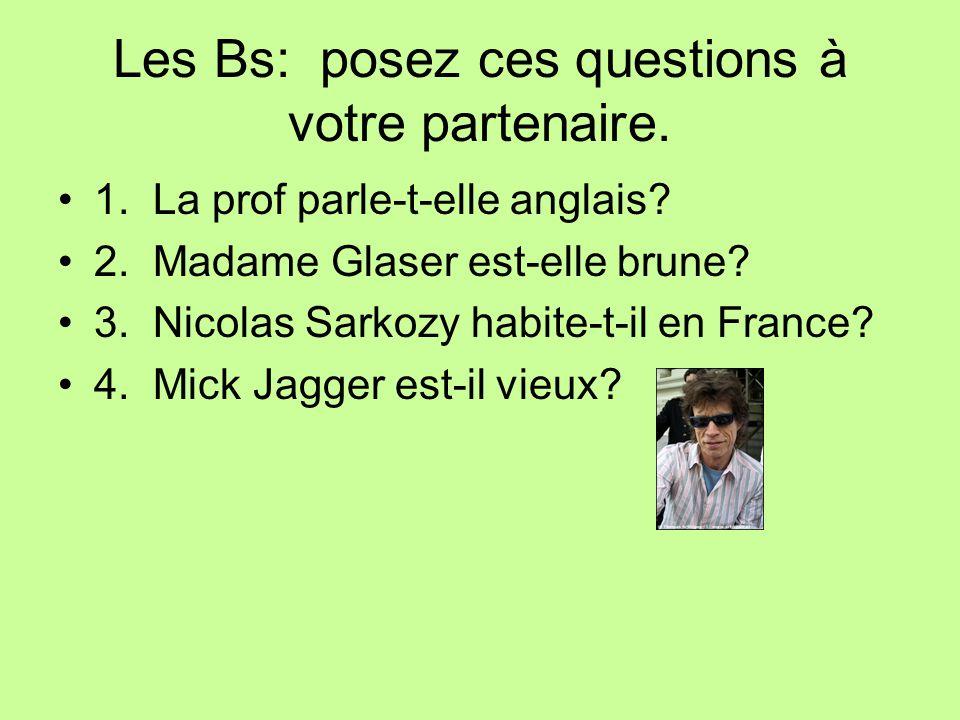 Les Bs: posez ces questions à votre partenaire. 1. La prof parle-t-elle anglais? 2. Madame Glaser est-elle brune? 3. Nicolas Sarkozy habite-t-il en Fr