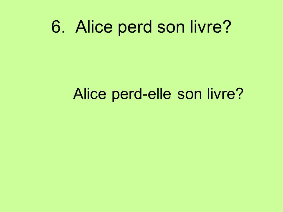 6. Alice perd son livre? Alice perd-elle son livre?