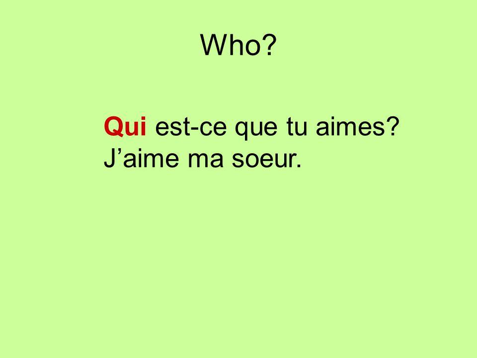 Who? Qui est-ce que tu aimes? Jaime ma soeur.
