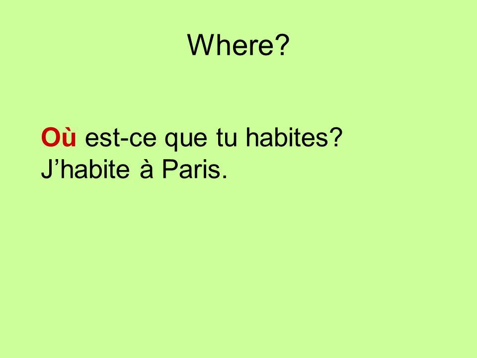 Where? Où est-ce que tu habites? Jhabite à Paris.