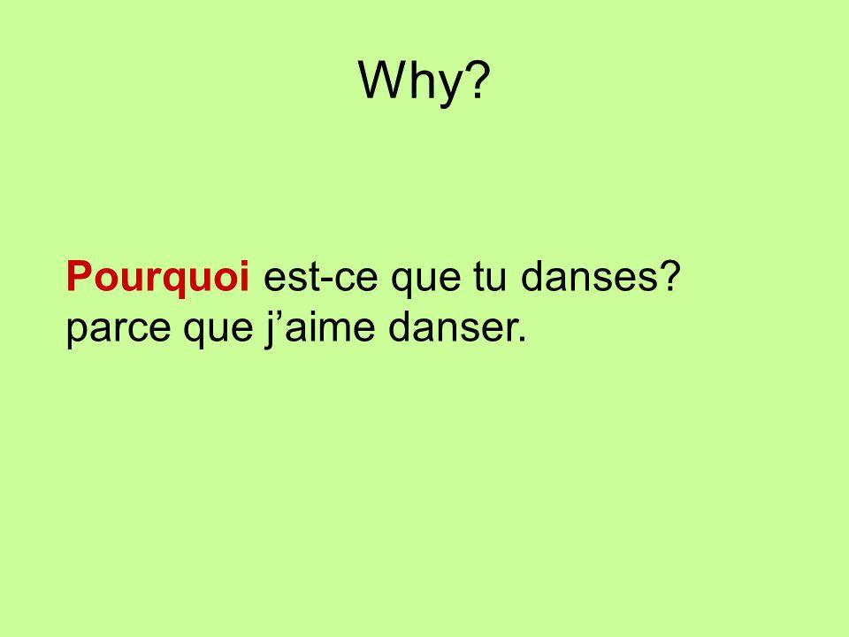 Why? Pourquoi est-ce que tu danses? parce que jaime danser.
