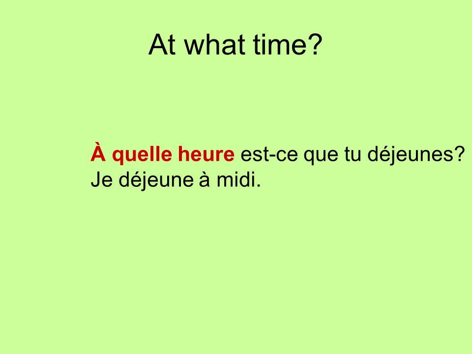 At what time? À quelle heure est-ce que tu déjeunes? Je déjeune à midi.