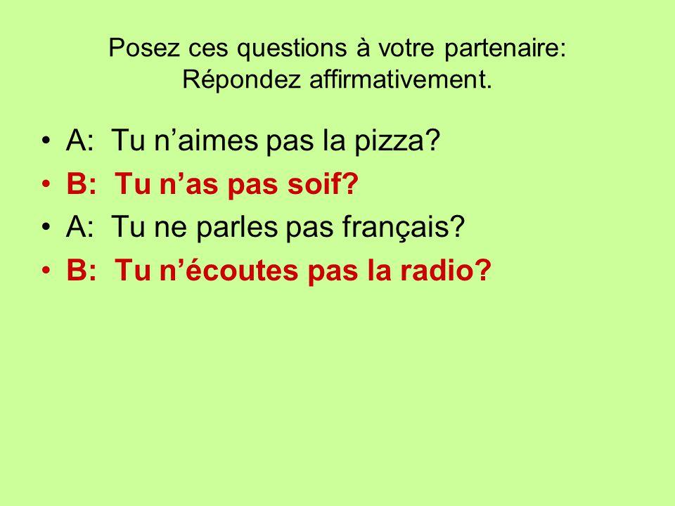 Posez ces questions à votre partenaire: Répondez affirmativement. A: Tu naimes pas la pizza? B: Tu nas pas soif? A: Tu ne parles pas français? B: Tu n