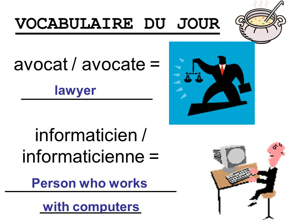 VOCABULAIRE DU JOUR avocat / avocate = _____________ lawyer informaticien / informaticienne = _________________ __________ Person who works with compu