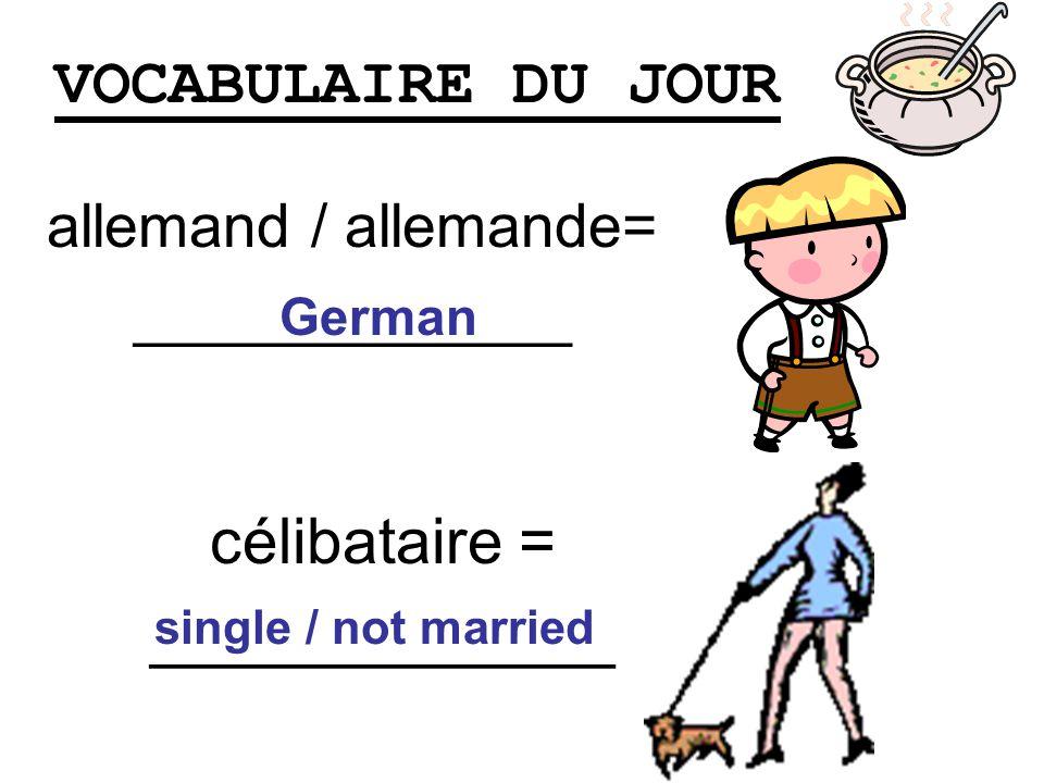 VOCABULAIRE DU JOUR allemand / allemande= _____________ German célibataire = _____________ single / not married