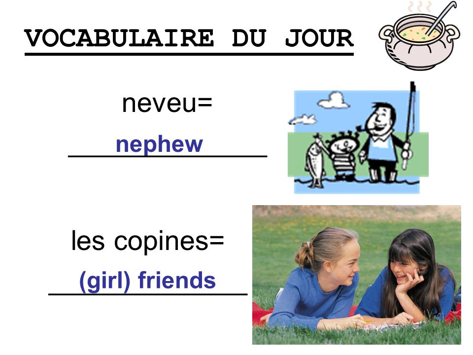 VOCABULAIRE DU JOUR les copines= _____________ nephew neveu= _____________ (girl) friends