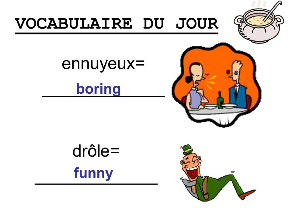 VOCABULAIRE DU JOUR drôle= _____________ boring ennuyeux= _____________ funny
