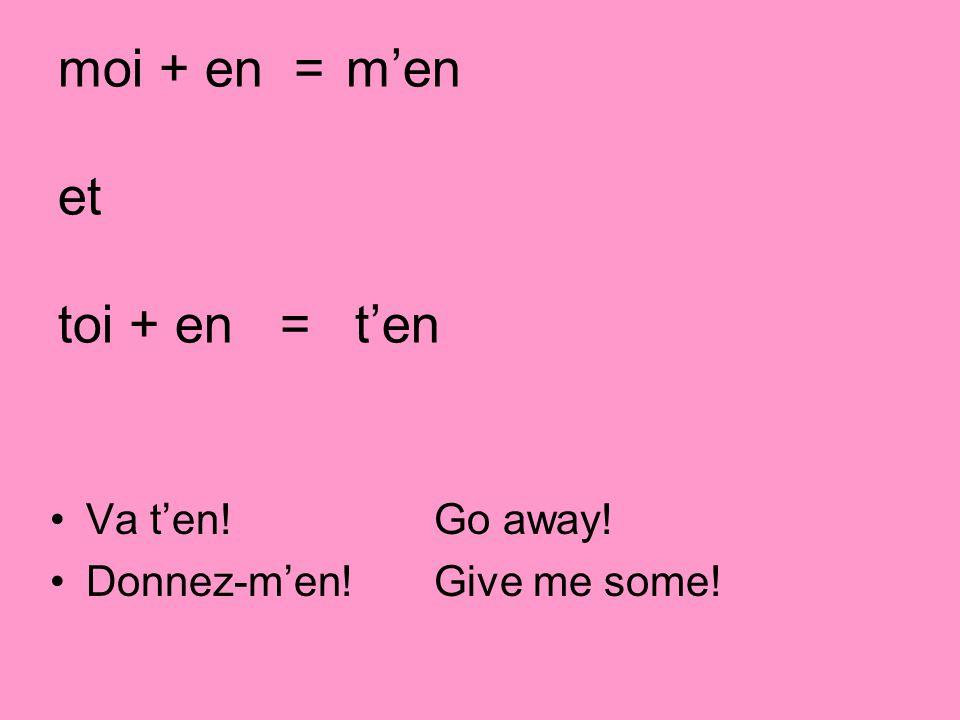 moi + en =men et toi + en = ten Va ten! Go away! Donnez-men! Give me some!