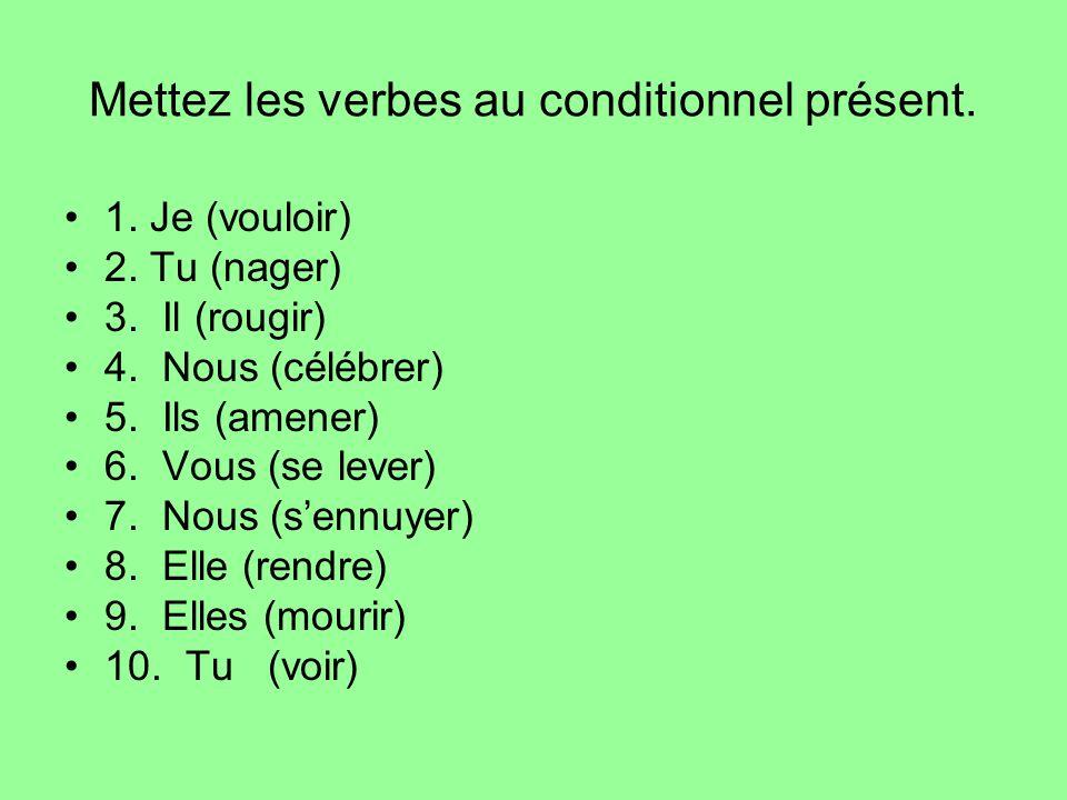 Mettez les verbes au conditionnel présent. 1. Je (vouloir) 2. Tu (nager) 3. Il (rougir) 4. Nous (célébrer) 5. Ils (amener) 6. Vous (se lever) 7. Nous
