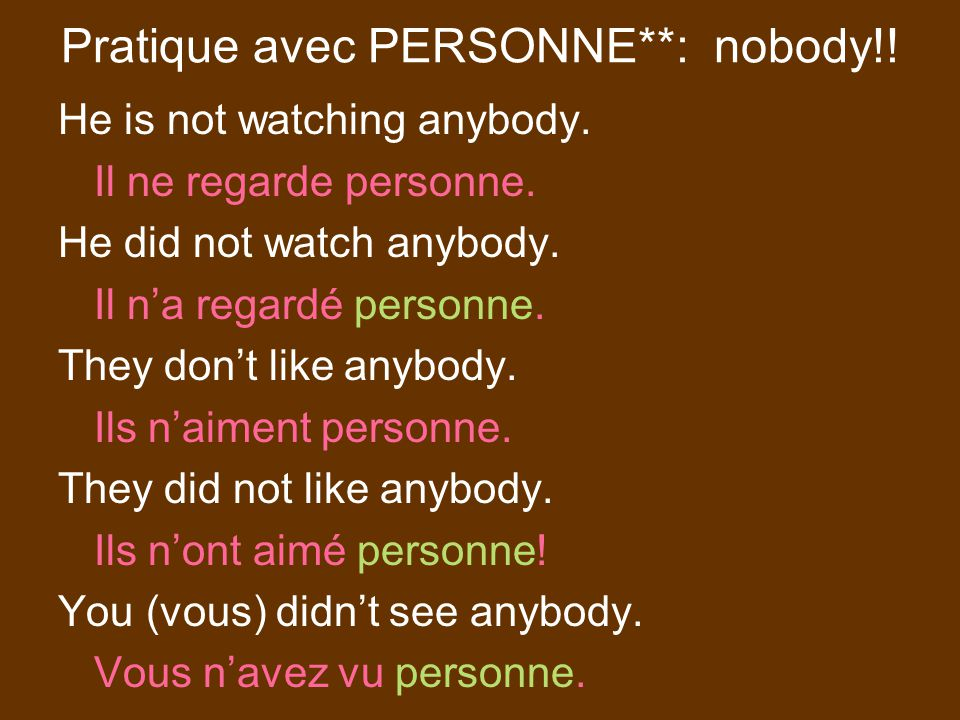 Pratique avec PERSONNE**: nobody!. He is not watching anybody.