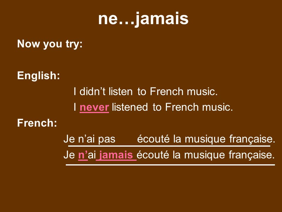 ne…jamais Now you try: English: I didnt listen to French music.