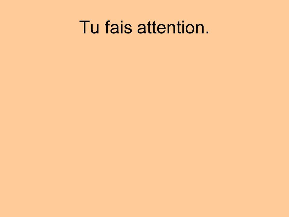 Tu fais attention.