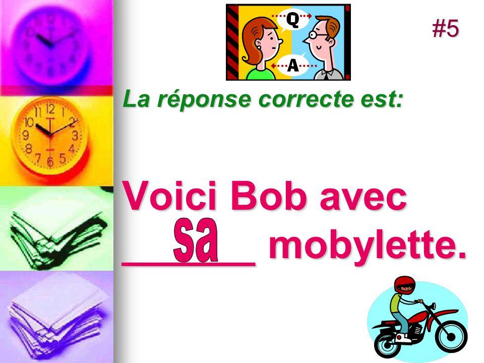 La réponse correcte est: Voici Bob avec ______ mobylette. #5