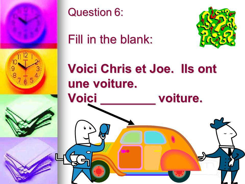 Question 6: Fill in the blank: Voici Chris et Joe. Ils ont une voiture. Voici ________ voiture.
