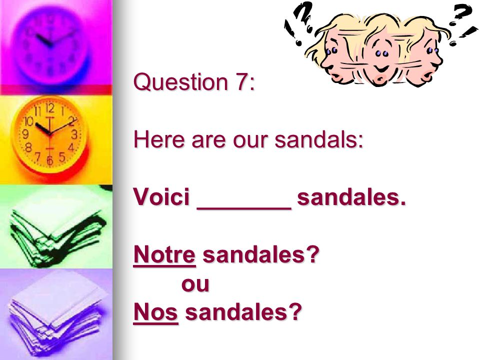 Question 7: Here are our sandals: Voici _______ sandales. Notre sandales? ou Nos sandales?