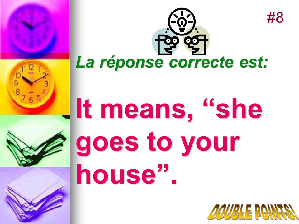 La réponse correcte est: It means, she goes to your house. #8
