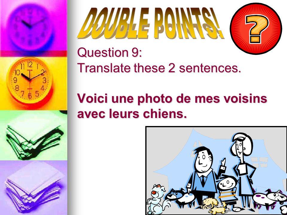 Question 9: Translate these 2 sentences. Voici une photo de mes voisins avec leurs chiens.