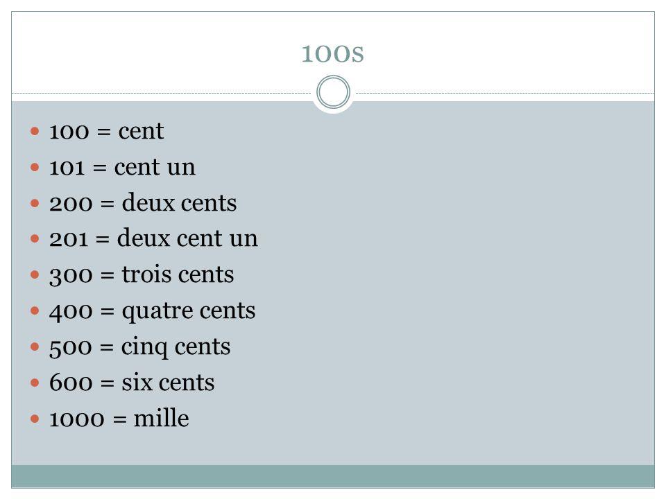 100s 100 = cent 101 = cent un 200 = deux cents 201 = deux cent un 300 = trois cents 400 = quatre cents 500 = cinq cents 600 = six cents 1000 = mille