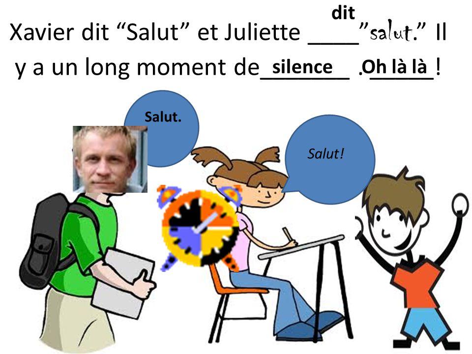 Xavier dit Salut et Juliette ____ salut. Il y a un long moment de_______.