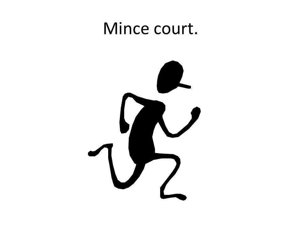 Mince court.