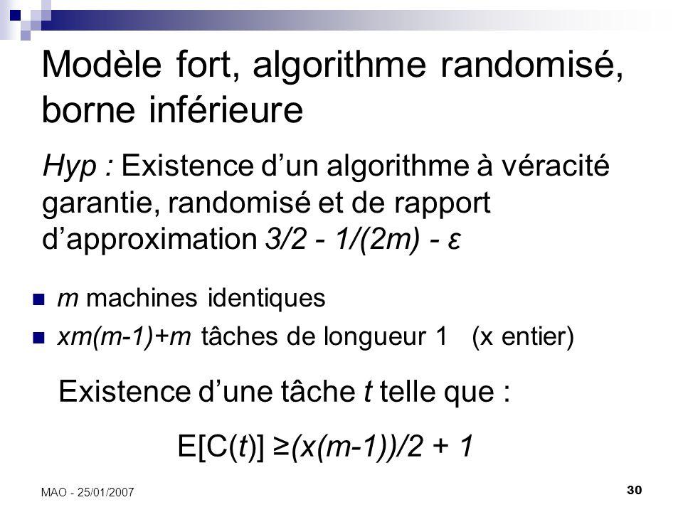 30 MAO - 25/01/2007 Modèle fort, algorithme randomisé, borne inférieure m machines identiques xm(m-1)+m tâches de longueur 1 (x entier) Existence dune tâche t telle que : E[C(t)] (x(m-1))/2 + 1 Hyp : Existence dun algorithme à véracité garantie, randomisé et de rapport dapproximation 3/2 - 1/(2m) - ε