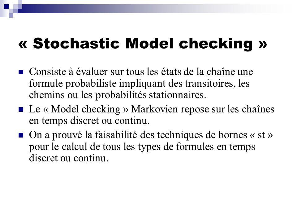 « Stochastic Model checking » Consiste à évaluer sur tous les états de la chaîne une formule probabiliste impliquant des transitoires, les chemins ou les probabilités stationnaires.
