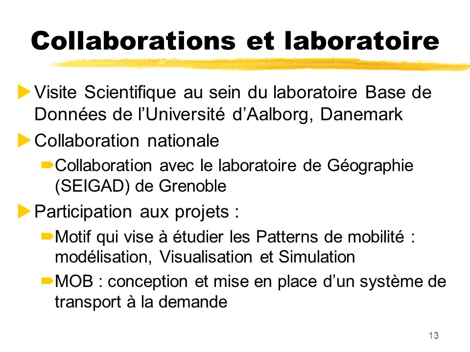 13 Collaborations et laboratoire Visite Scientifique au sein du laboratoire Base de Données de lUniversité dAalborg, Danemark Collaboration nationale