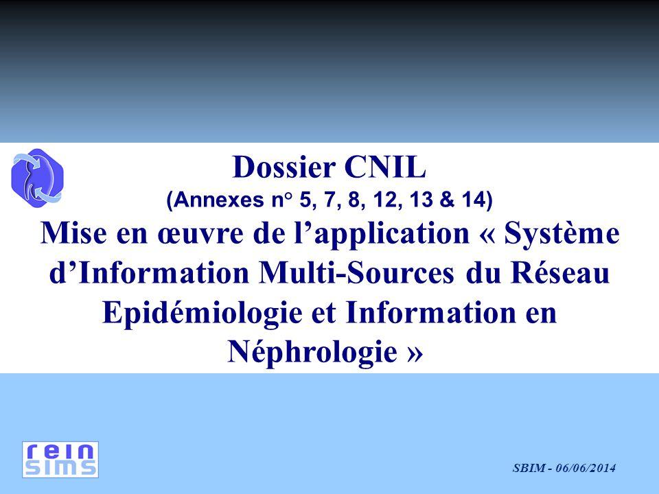 SBIM - 06/06/2014 Dossier CNIL (Annexes n° 5, 7, 8, 12, 13 & 14) Mise en œuvre de lapplication « Système dInformation Multi-Sources du Réseau Epidémiologie et Information en Néphrologie »