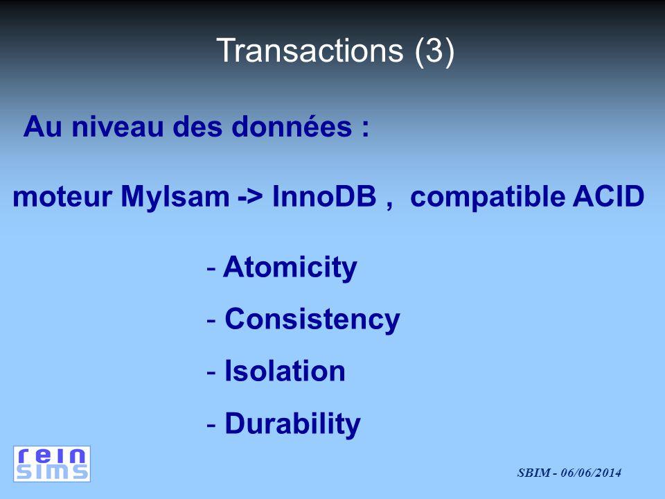 SBIM - 06/06/2014 Transactions (3) Au niveau des données : moteur MyIsam -> InnoDB, compatible ACID - Atomicity - Consistency - Isolation - Durability