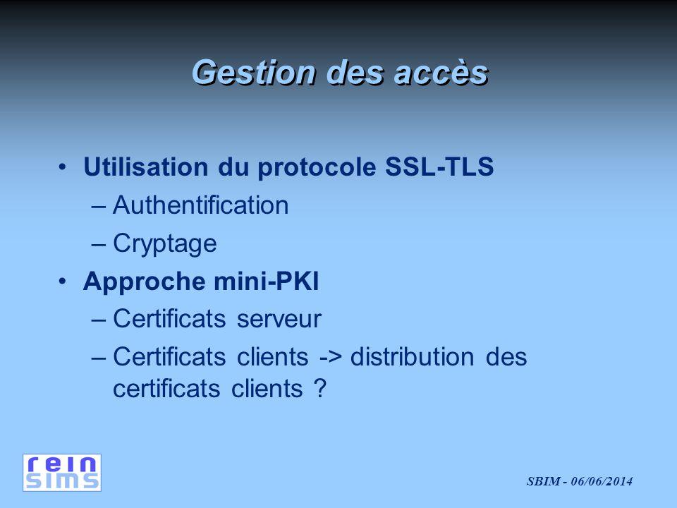 SBIM - 06/06/2014 Gestion des accès Utilisation du protocole SSL-TLS –Authentification –Cryptage Approche mini-PKI –Certificats serveur –Certificats clients -> distribution des certificats clients ?