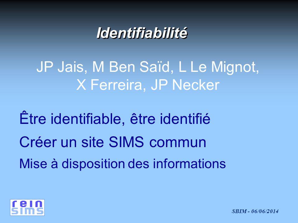 SBIM - 06/06/2014 Être identifiable, être identifié Créer un site SIMS commun Mise à disposition des informations JP Jais, M Ben Saïd, L Le Mignot, X Ferreira, JP Necker Identifiabilité
