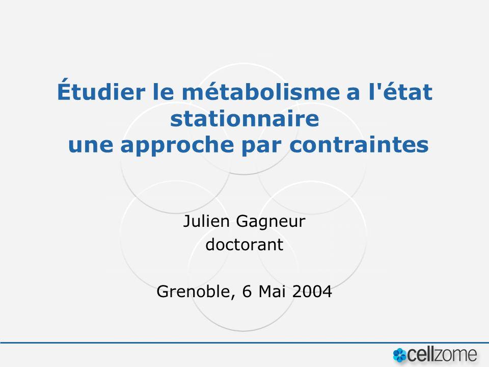 Étudier le métabolisme a l'état stationnaire une approche par contraintes Julien Gagneur doctorant Grenoble, 6 Mai 2004