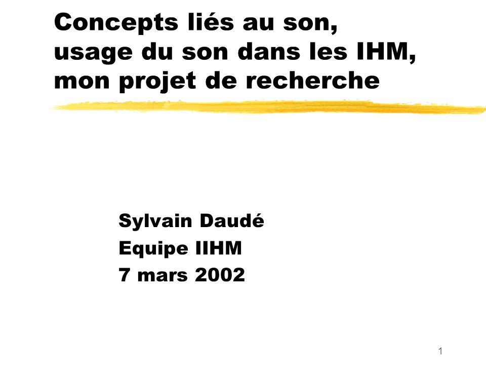 1 Concepts liés au son, usage du son dans les IHM, mon projet de recherche Sylvain Daudé Equipe IIHM 7 mars 2002