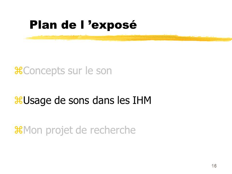 16 Plan de l exposé zConcepts sur le son zUsage de sons dans les IHM zMon projet de recherche