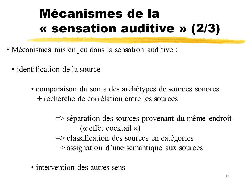 6 Mécanismes de la « sensation auditive » (3/3) Mécanismes mis en jeu dans la sensation auditive : analyse qualitative du son hauteur(fréquence du signal sonore) timbre = texture sonore couleur(composition en fréquences) aspects dynamiques(attaque, extinction, évolution fréq.) intensité sonore(amplitude du signal sonore) composition des sons(enchaînement temporel, consonance)