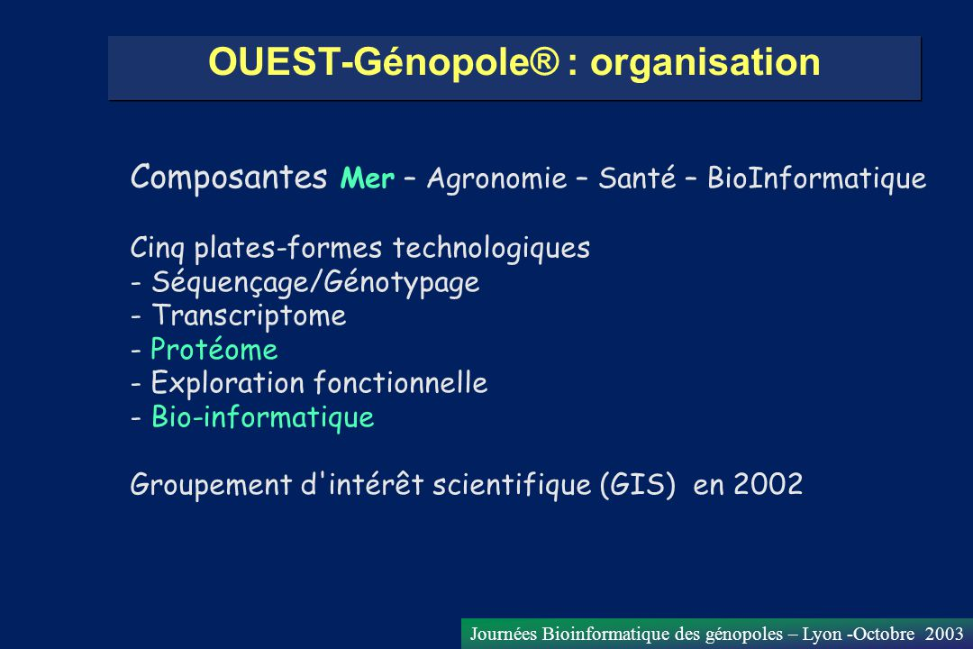 Journées Bioinformatique des génopoles – Lyon -Octobre 2003 Les plates-formes OUEST-Génopole Séquençage Biopuces Protéomique Exploration fonctionnelle Génotypage Bioinformatique