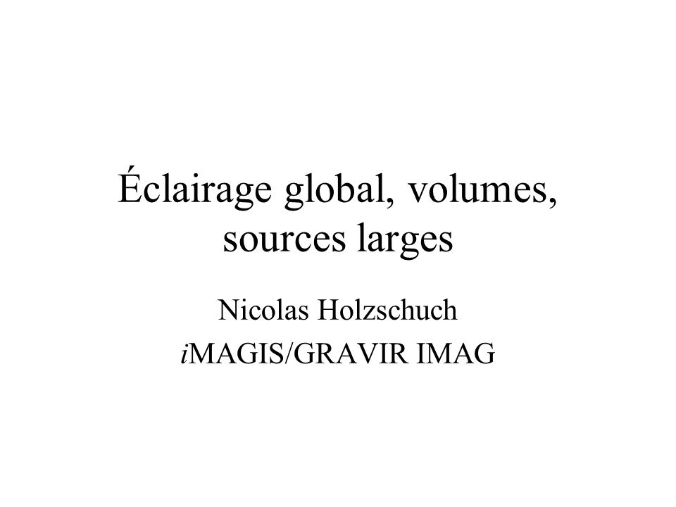 Éclairage global, volumes, sources larges Nicolas Holzschuch iMAGIS/GRAVIR IMAG