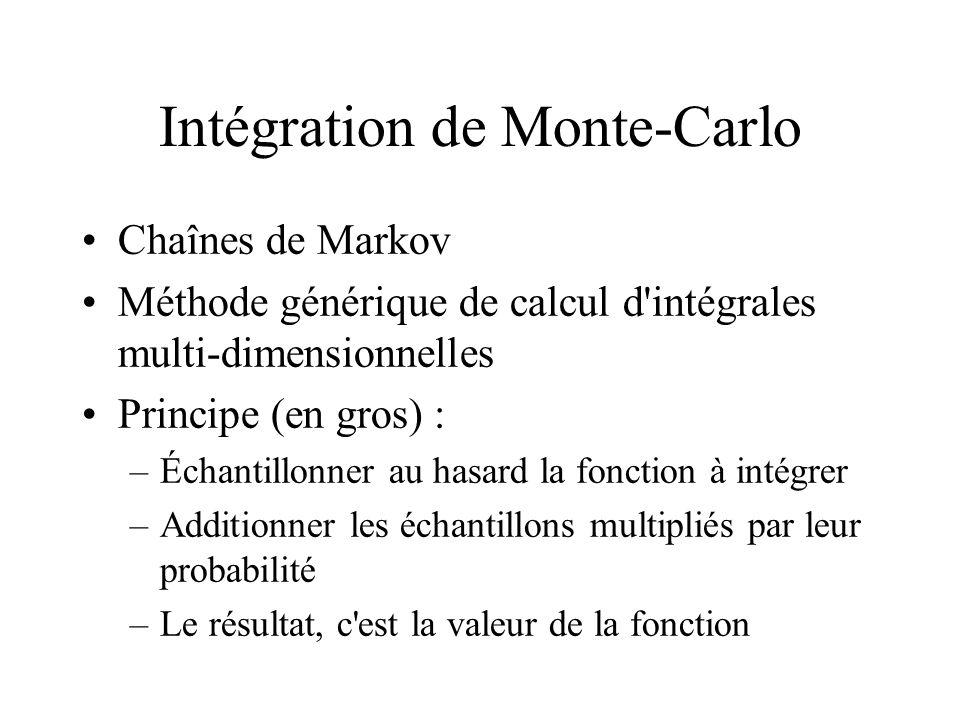 Intégration de Monte-Carlo Chaînes de Markov Méthode générique de calcul d intégrales multi-dimensionnelles Principe (en gros) : –Échantillonner au hasard la fonction à intégrer –Additionner les échantillons multipliés par leur probabilité –Le résultat, c est la valeur de la fonction