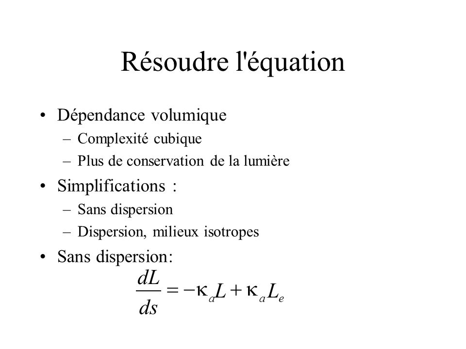 Résoudre l'équation Dépendance volumique –Complexité cubique –Plus de conservation de la lumière Simplifications : –Sans dispersion –Dispersion, milie