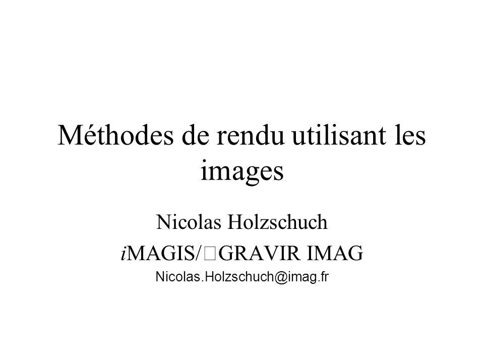 Méthodes de rendu utilisant les images Nicolas Holzschuch iMAGIS/GRAVIR IMAG Nicolas.Holzschuch@imag.fr