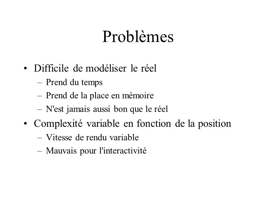 Problèmes Difficile de modéliser le réel –Prend du temps –Prend de la place en mémoire –N est jamais aussi bon que le réel Complexité variable en fonction de la position –Vitesse de rendu variable –Mauvais pour l interactivité