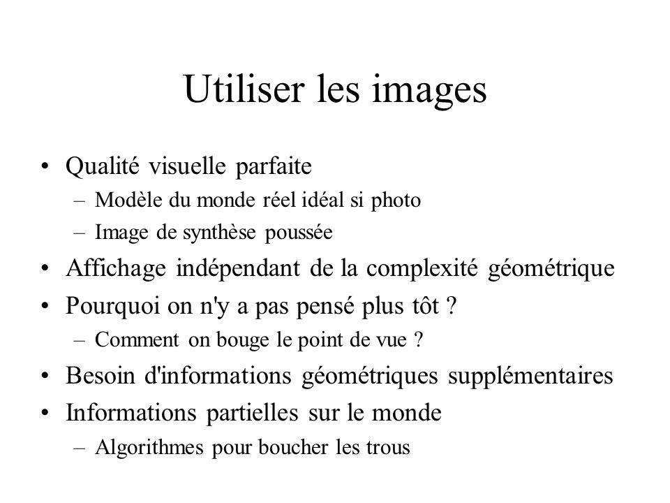 Utiliser les images Qualité visuelle parfaite –Modèle du monde réel idéal si photo –Image de synthèse poussée Affichage indépendant de la complexité géométrique Pourquoi on n y a pas pensé plus tôt .
