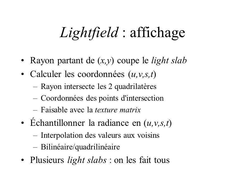 Lightfield : affichage Rayon partant de (x,y) coupe le light slab Calculer les coordonnées (u,v,s,t) –Rayon intersecte les 2 quadrilatères –Coordonnées des points d intersection –Faisable avec la texture matrix Échantillonner la radiance en (u,v,s,t) –Interpolation des valeurs aux voisins –Bilinéaire/quadrilinéaire Plusieurs light slabs : on les fait tous