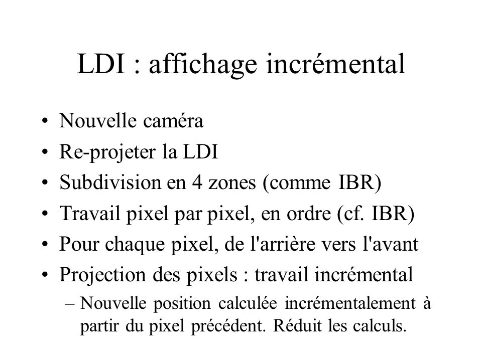 LDI : affichage incrémental Nouvelle caméra Re-projeter la LDI Subdivision en 4 zones (comme IBR) Travail pixel par pixel, en ordre (cf. IBR) Pour cha