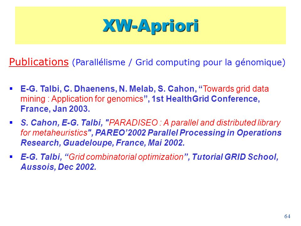 64 Publications (Parallélisme / Grid computing pour la génomique) E-G. Talbi, C. Dhaenens, N. Melab, S. Cahon, Towards grid data mining : Application